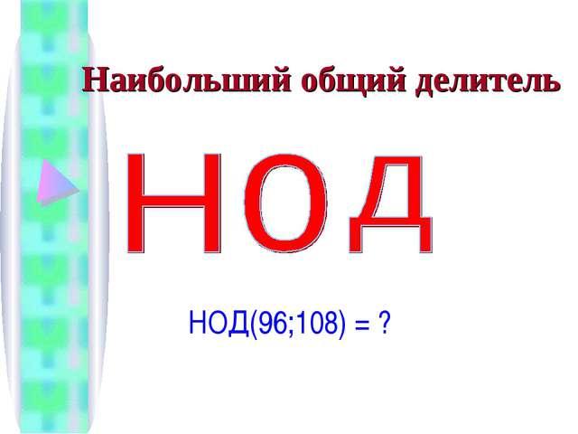 Наибольший общий делитель НОД(96;108) = ?