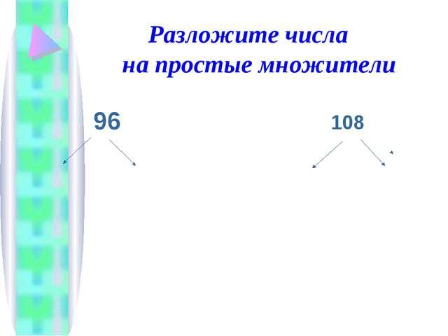 Разложите числа на простые множители  96 108