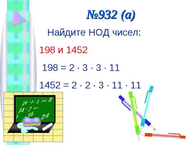 №932 (а) Найдите НОД чисел: 198 и 1452 198 = 2 · 3 · 3 · 11 1452 = 2 · 2 · 3...