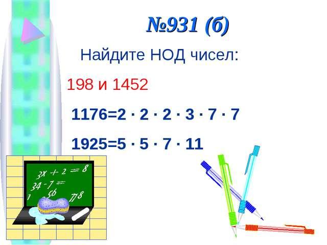 №931 (б) Найдите НОД чисел: 198 и 1452 1176=2 · 2 · 2 · 3 · 7 · 7 1925=5 · 5...