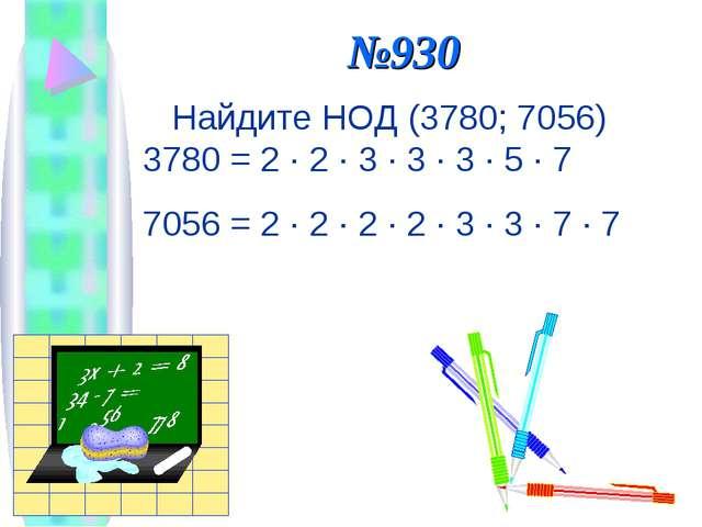 №930 Найдите НОД (3780; 7056) 3780 = 2 · 2 · 3 · 3 · 3 · 5 · 7 7056 = 2 · 2 ·...