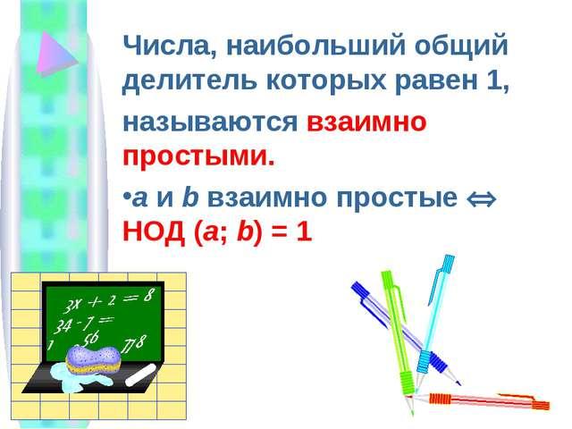 Числа, наибольший общий делитель которых равен 1, называются взаимно простыми...