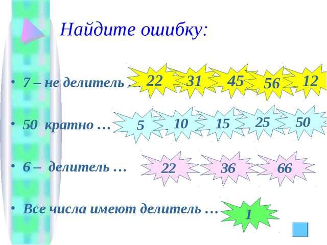 Найдите ошибку: 7 – не делитель … 50 кратно … 6 – делитель … Все числа имеют...