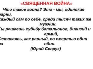 «СВЯЩЕННАЯ ВОЙНА» Что такое война? Это - мы, одинокие парни, Каждый сам по с