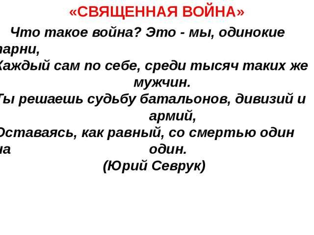 «СВЯЩЕННАЯ ВОЙНА» Что такое война? Это - мы, одинокие парни, Каждый сам по с...
