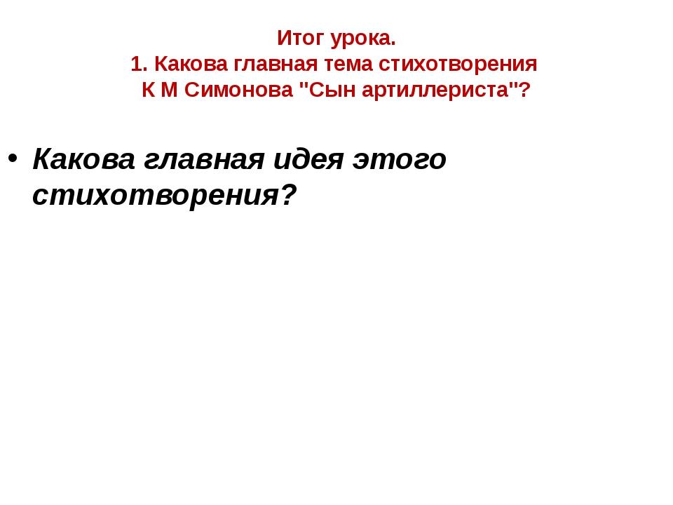 """Итог урока. 1. Какова главная тема стихотворения К М Симонова """"Сын артиллерис..."""