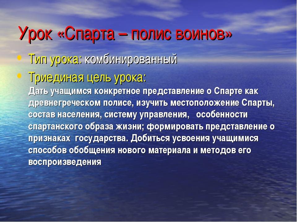 Урок «Спарта – полис воинов» Тип урока: комбинированный Триединая цель урока:...