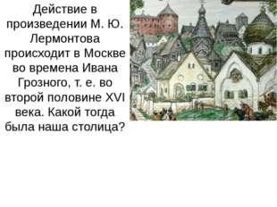 Действие в произведении М. Ю. Лермонтова происходит в Москве во времена Ивана