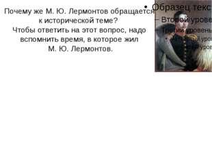 Почему же М. Ю. Лермонтов обращается к исторической теме? Чтобы ответить на э