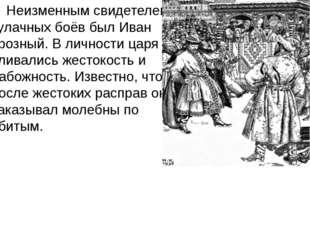 Неизменным свидетелем кулачных боёв был Иван Грозный. В личности царя сливал