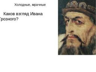 Холодные, мрачные Каков взгляд Ивана Грозного?