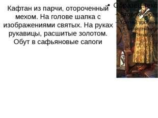 Кафтан из парчи, отороченный мехом. На голове шапка с изображениями святых. Н