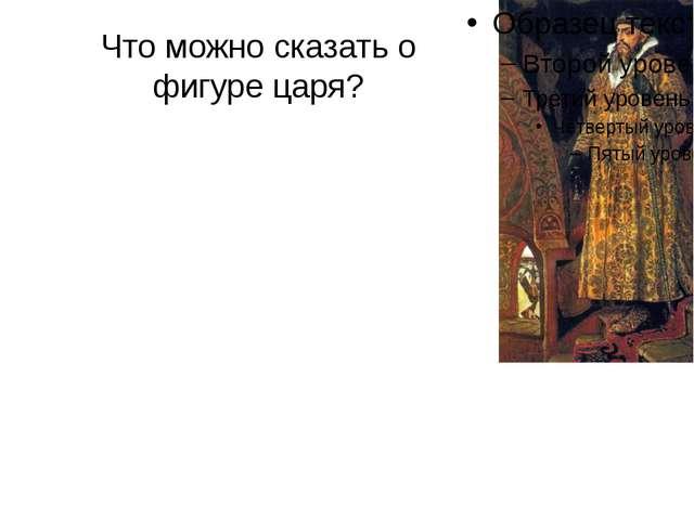 Что можно сказать о фигуре царя?