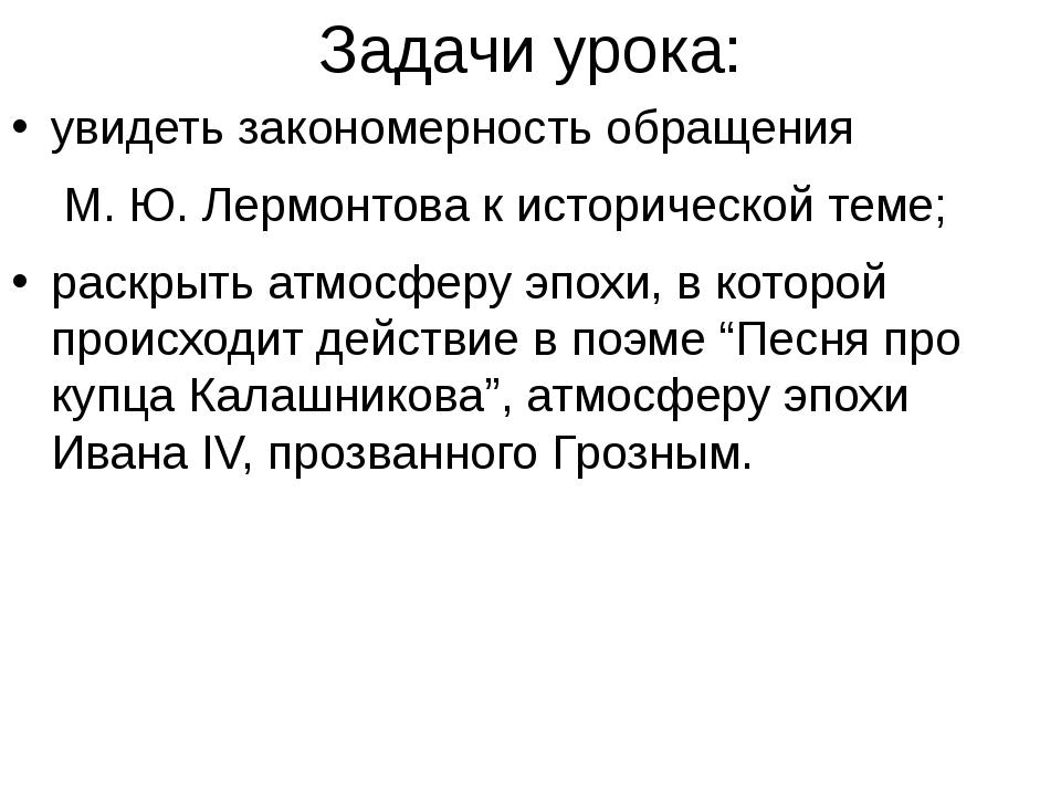 Задачи урока: увидеть закономерность обращения М. Ю. Лермонтова к историческ...