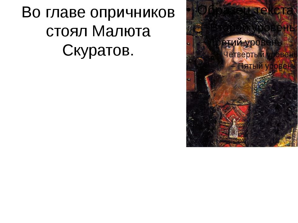 Во главе опричников стоял Малюта Скуратов.