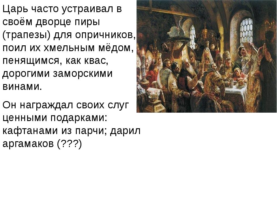 Царь часто устраивал в своём дворце пиры (трапезы) для опричников, поил их хм...