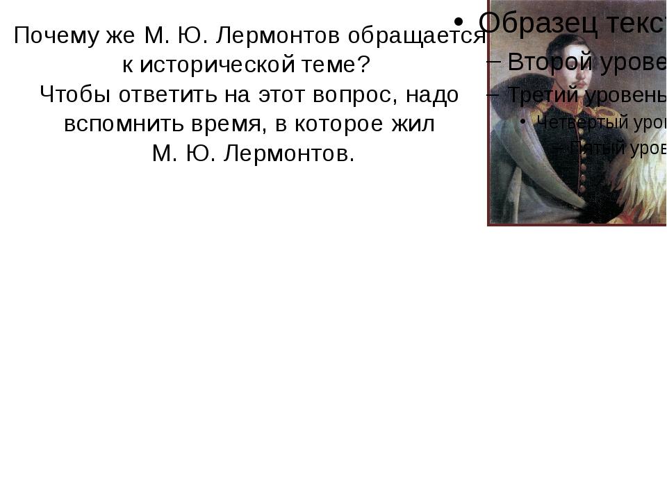 Почему же М. Ю. Лермонтов обращается к исторической теме? Чтобы ответить на э...