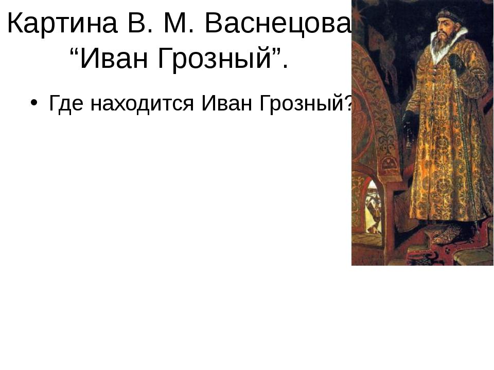 """Картина В. М. Васнецова """"Иван Грозный"""". Где находится Иван Грозный?"""