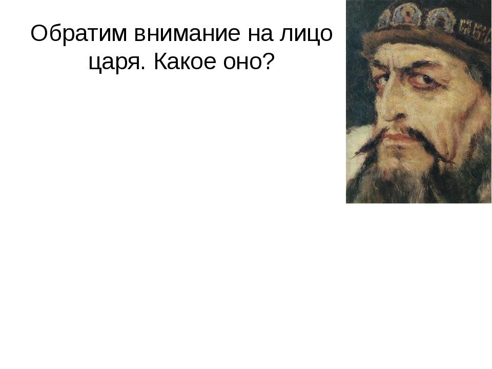 Обратим внимание на лицо царя. Какое оно?