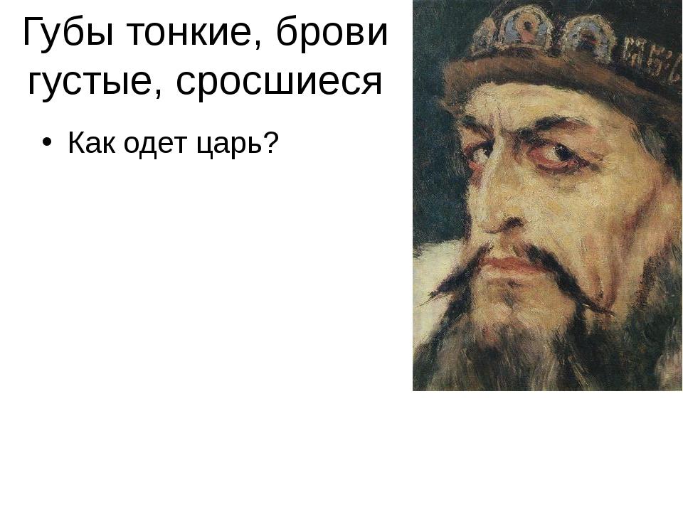 Губы тонкие, брови густые, сросшиеся Как одет царь?