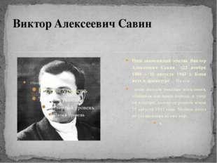 Наш знаменитый земляк Виктор Алексеевич Савин (22 ноября 1888 – 11 августа 1
