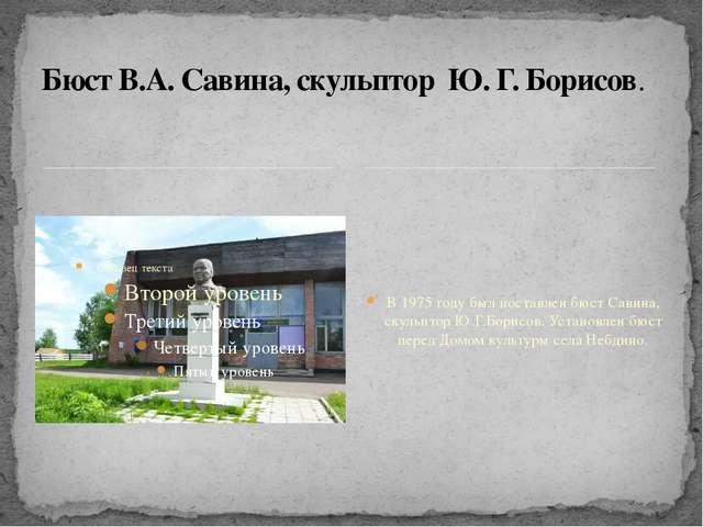 В 1975 году был поставлен бюст Савина, скульптор Ю.Г.Борисов. Установлен бюс...