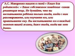 А.С. Макаренко пишет в своей « Книге для родителей»: « Ваше собственное пове