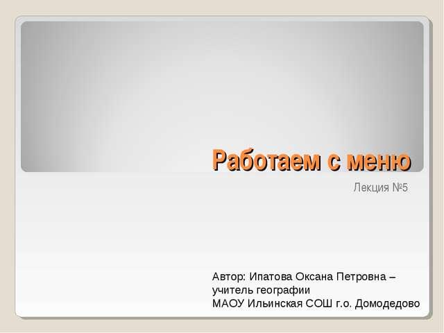 Работаем с меню Лекция №5 Автор: Ипатова Оксана Петровна – учитель географии...