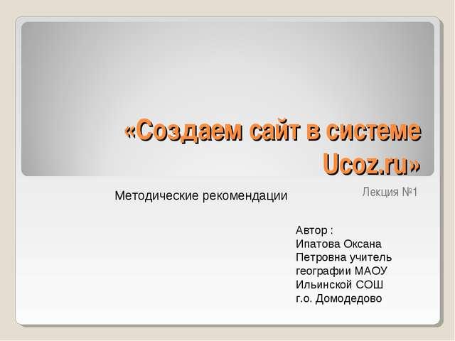 «Создаем сайт в системе Ucoz.ru» Лекция №1 Методические рекомендации Автор :...