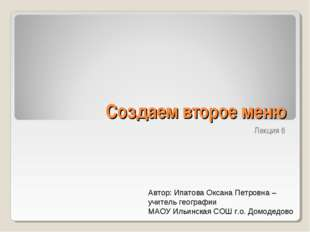Создаем второе меню Лекция 6 Автор: Ипатова Оксана Петровна – учитель географ