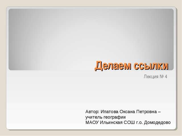 Делаем ссылки Лекция № 4 Автор: Ипатова Оксана Петровна – учитель географии М...