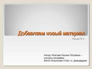 Добавляем новый материал Лекция № 2. Автор: Ипатова Оксана Петровна – учитель