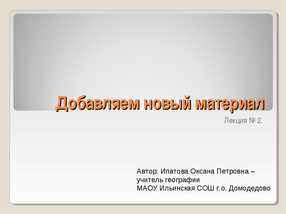 Добавляем новый материал Лекция № 2. Автор: Ипатова Оксана Петровна – учитель...