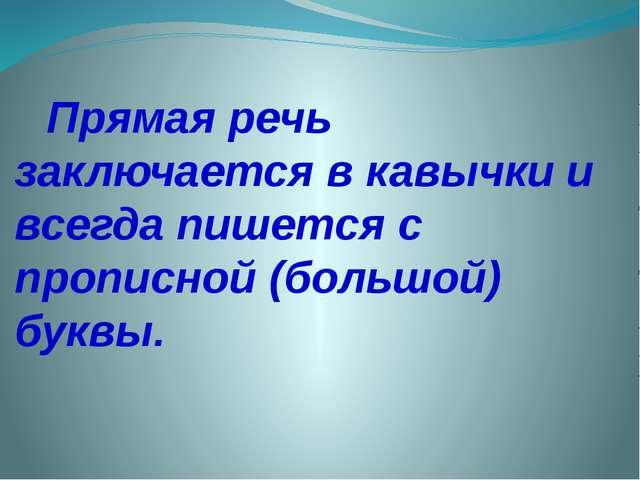 Прямая речь заключается в кавычки и всегда пишется с прописной (большой) буквы.