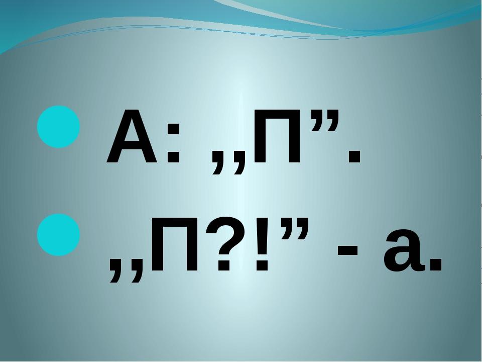 "А: ,,П"". ,,П?!"" - а."