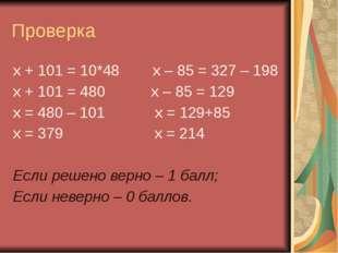 Проверка х + 101 = 10*48 х – 85 = 327 – 198 х + 101 = 480 х – 85 = 129 х = 48