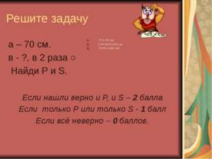 Решите задачу а – 70 см. в - ?, в 2 раза ˂ Найди Р и S. 70:2=35 см (70+35)*2=