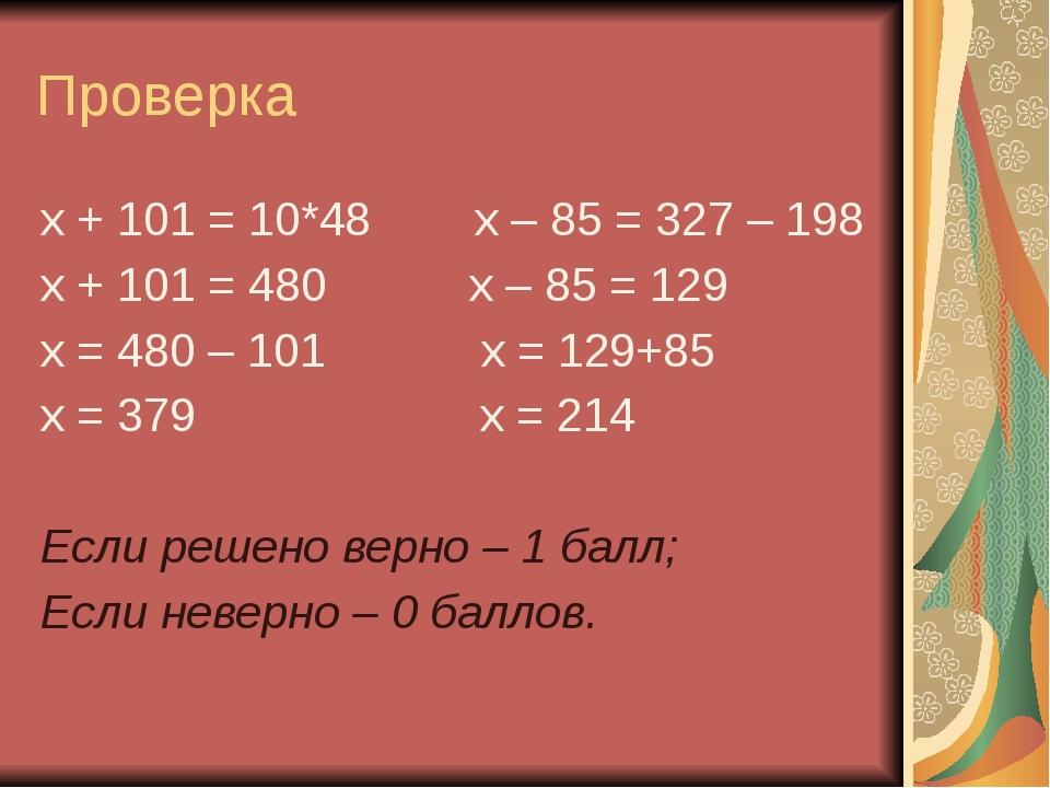 Проверка х + 101 = 10*48 х – 85 = 327 – 198 х + 101 = 480 х – 85 = 129 х = 48...