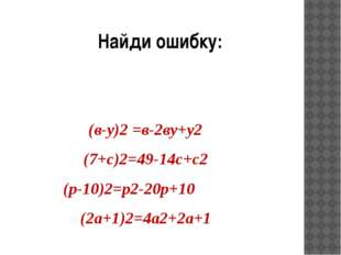 Найди ошибку: (в-у)2 =в-2ву+у2 (7+с)2=49-14с+с2 (р-10)2=р2-20р+10 (2а+1)2=4а2