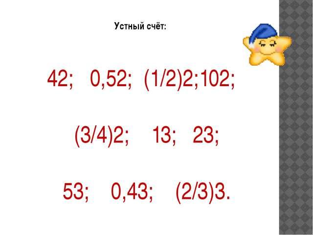 Устный счёт: 42; 0,52; (1/2)2;102; (3/4)2; 13; 23; 53; 0,43;...