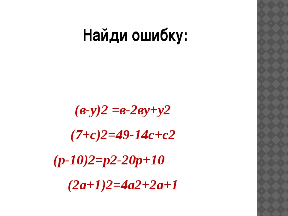 Найди ошибку: (в-у)2 =в-2ву+у2 (7+с)2=49-14с+с2 (р-10)2=р2-20р+10 (2а+1)2=4а2...