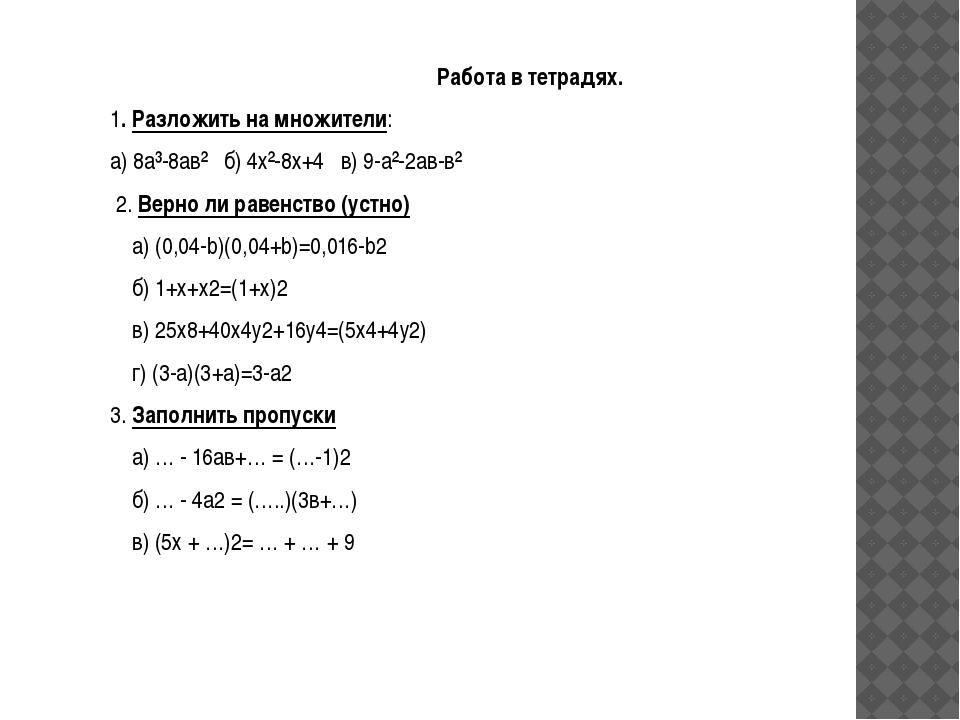 Работа в тетрадях. 1. Разложить на множители: а) 8а³-8ав² б) 4х²-8х+4 в) 9-а²...