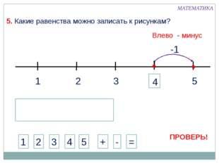 1 3 2 5 -1 МАТЕМАТИКА 1 2 3 4 + - = 5. Какие равенства можно записать к рисун