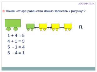 6. Какие четыре равенства можно записать к рисунку ? 1 + 4 = 5 МАТЕМАТИКА 4 +