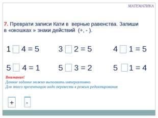 + 4 = 5 5 - 4 = 1 3 + 2 = 5 5 - 3 = 2 4 + 1 = 5 5 - 1 = 4 МАТЕМАТИКА 7. Превр