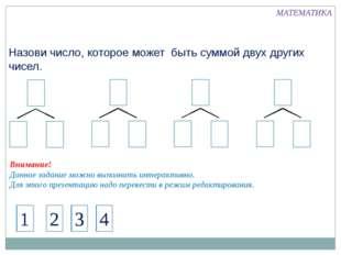 Назови число, которое может быть суммой двух других чисел. 4 1 МАТЕМАТИКА 2 3
