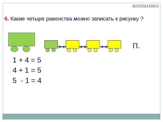 6. Какие четыре равенства можно записать к рисунку ? 1 + 4 = 5 МАТЕМАТИКА 4 +...