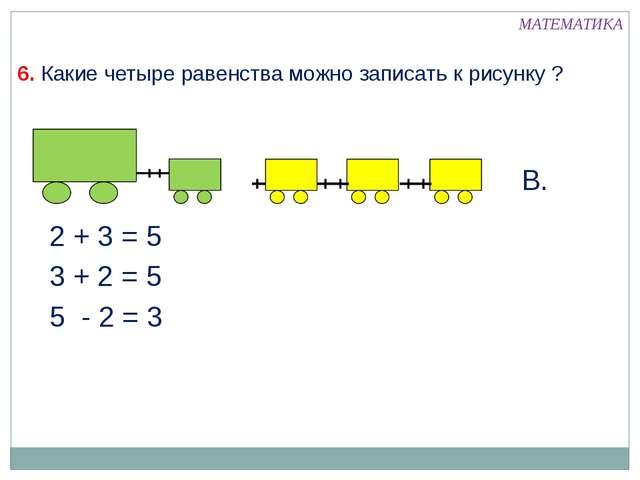 МАТЕМАТИКА 6. Какие четыре равенства можно записать к рисунку ? 2 + 3 = 5 3 +...