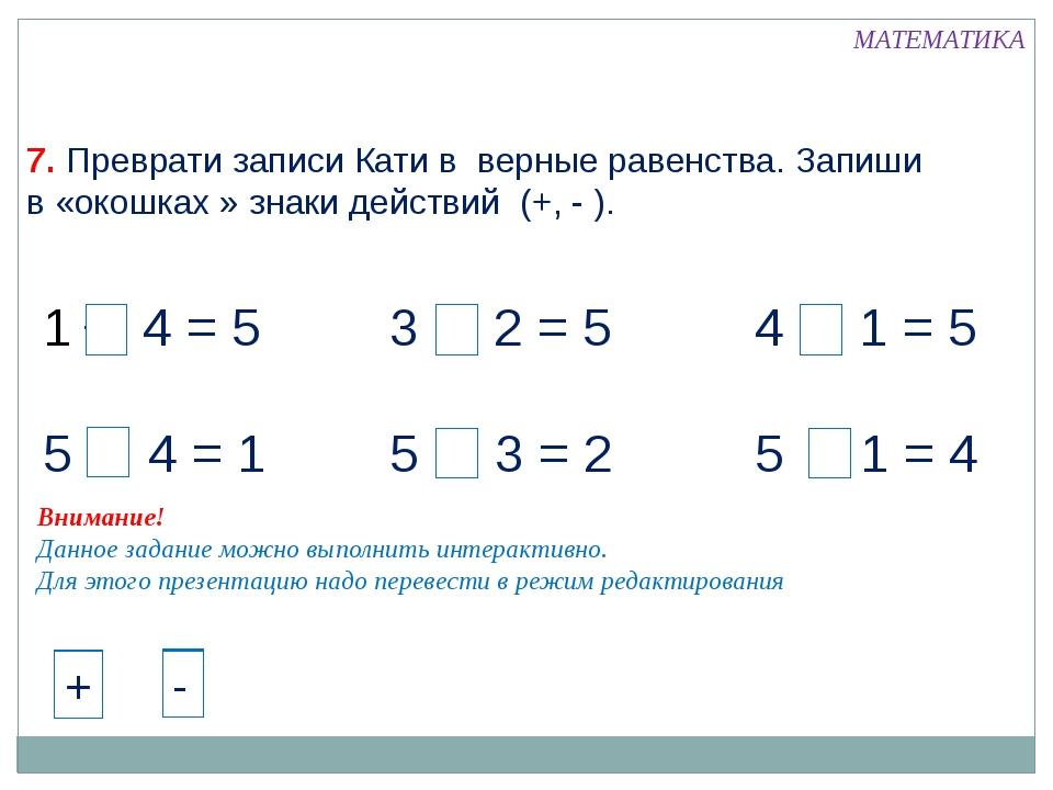 + 4 = 5 5 - 4 = 1 3 + 2 = 5 5 - 3 = 2 4 + 1 = 5 5 - 1 = 4 МАТЕМАТИКА 7. Превр...