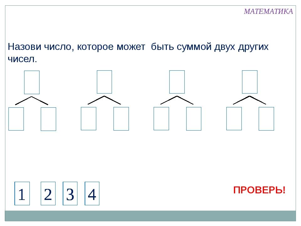 Назови число, которое может быть суммой двух других чисел. 4 1 МАТЕМАТИКА 2 3...